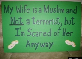 My wife is a muslim and NOT a terrorist, but I'm scared of her anyway
