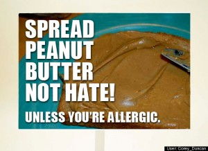 Spread peanut butter not hate! Unless you are alergic